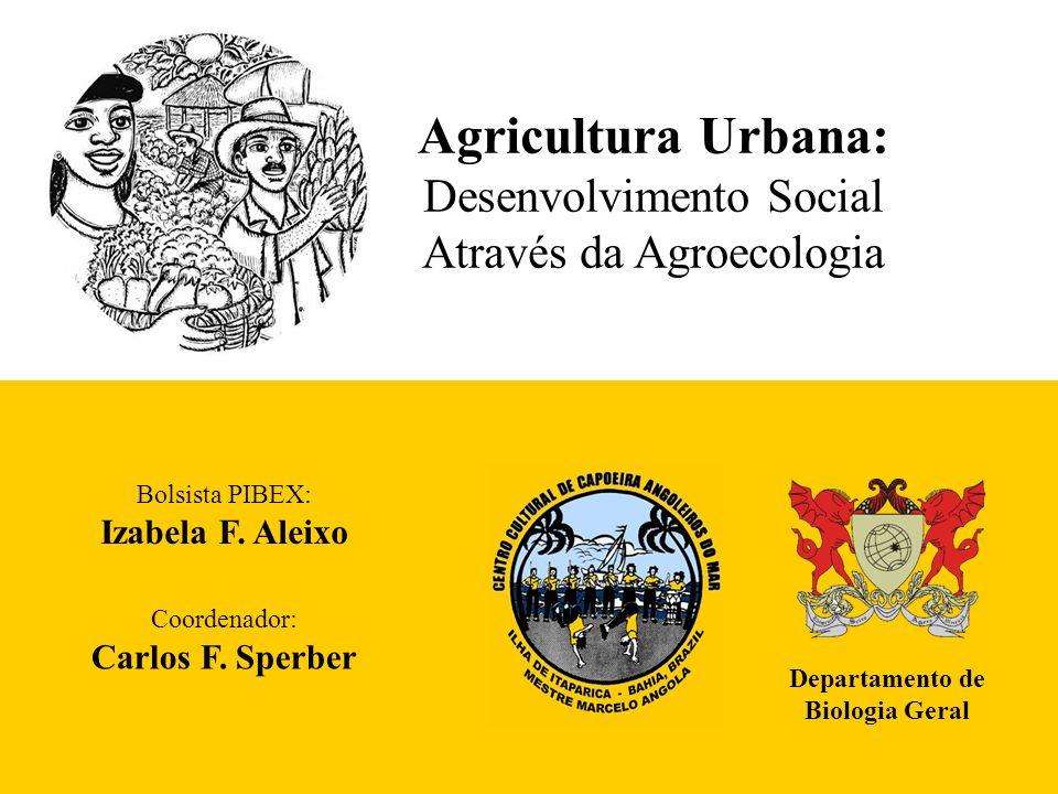 Agricultura Urbana: Desenvolvimento Social Através da Agroecologia Departamento de Biologia Geral Bolsista PIBEX: Izabela F. Aleixo Coordenador: Carlo