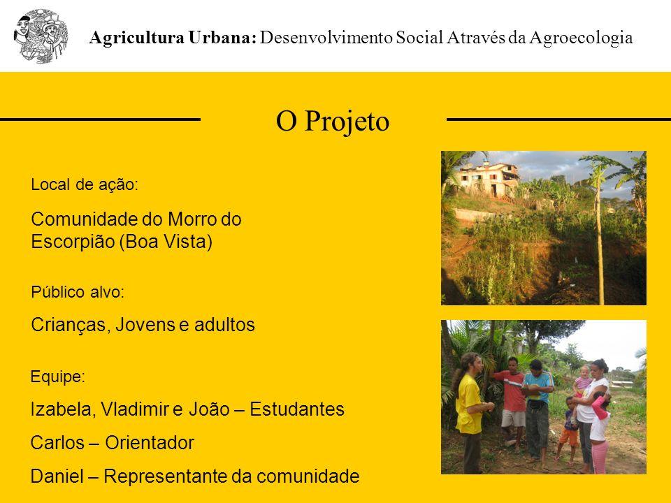 O Projeto Agricultura Urbana: Desenvolvimento Social Através da Agroecologia Público alvo: Crianças, Jovens e adultos Local de ação: Comunidade do Mor