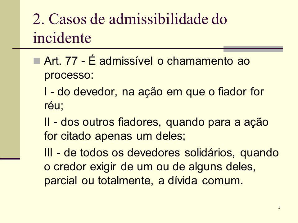 3 2. Casos de admissibilidade do incidente Art. 77 - É admissível o chamamento ao processo: I - do devedor, na ação em que o fiador for réu; II - dos