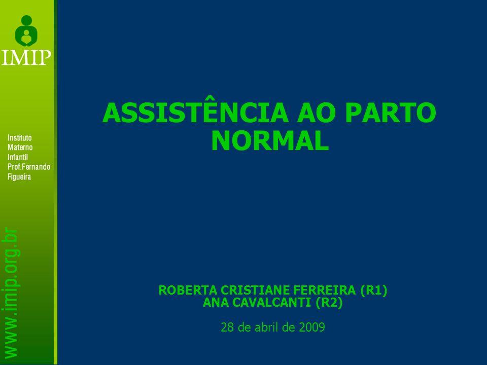 ROBERTA CRISTIANE FERREIRA (R1) ANA CAVALCANTI (R2) 28 de abril de 2009 ASSISTÊNCIA AO PARTO NORMAL