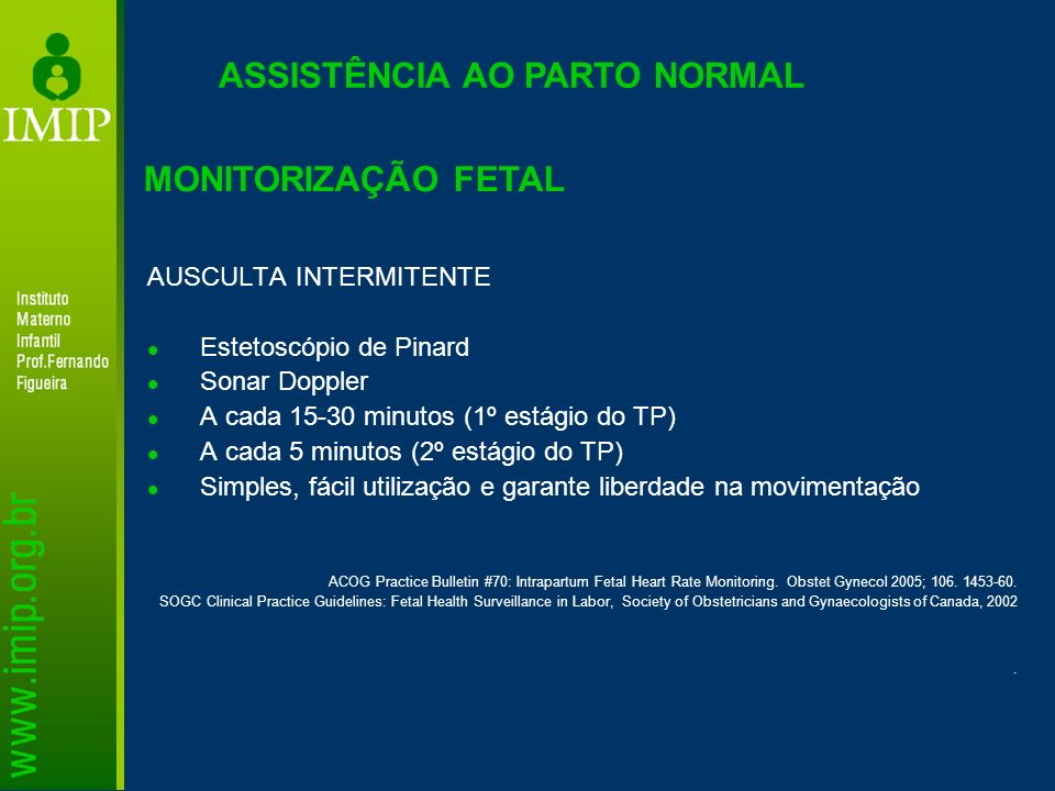ASSISTÊNCIA AO PARTO NORMAL MONITORIZAÇÃO FETAL AUSCULTA INTERMITENTE Estetoscópio de Pinard Sonar Doppler A cada 15-30 minutos (1º estágio do TP) A c