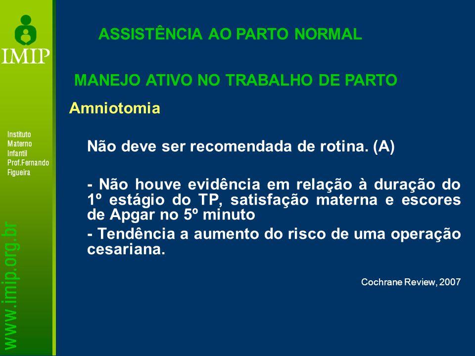 Amniotomia Não deve ser recomendada de rotina. (A) - Não houve evidência em relação à duração do 1º estágio do TP, satisfação materna e escores de Apg