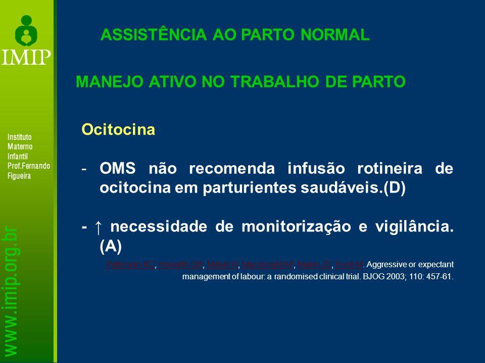 ASSISTÊNCIA AO PARTO NORMAL Ocitocina -OMS não recomenda infusão rotineira de ocitocina em parturientes saudáveis.(D) - necessidade de monitorização e