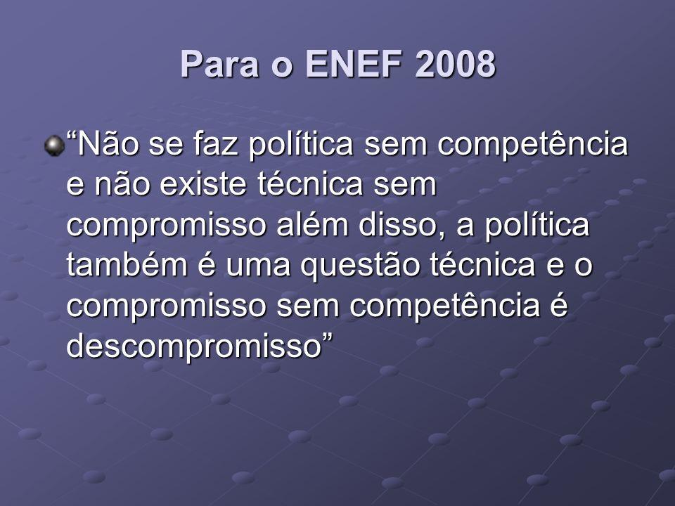 Para o ENEF 2008 Não se faz política sem competência e não existe técnica sem compromisso além disso, a política também é uma questão técnica e o comp