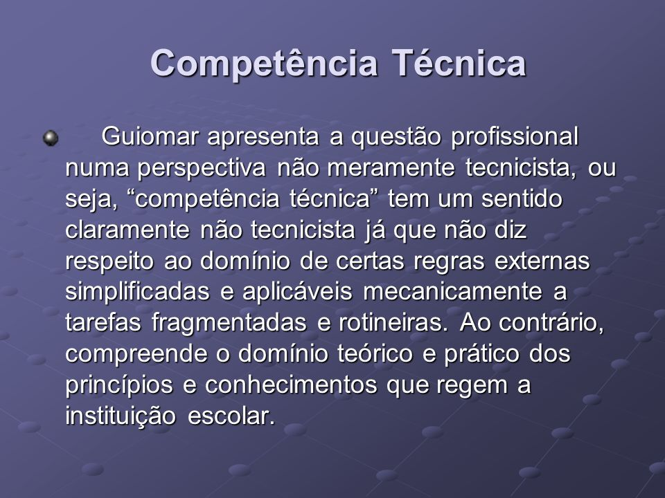 Competência Técnica Competência Técnica Guiomar apresenta a questão profissional numa perspectiva não meramente tecnicista, ou seja, competência técni