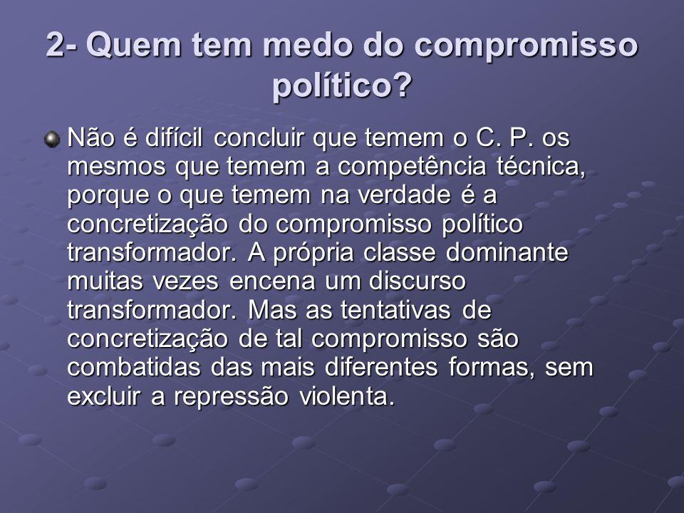 2- Quem tem medo do compromisso político? Não é difícil concluir que temem o C. P. os mesmos que temem a competência técnica, porque o que temem na ve