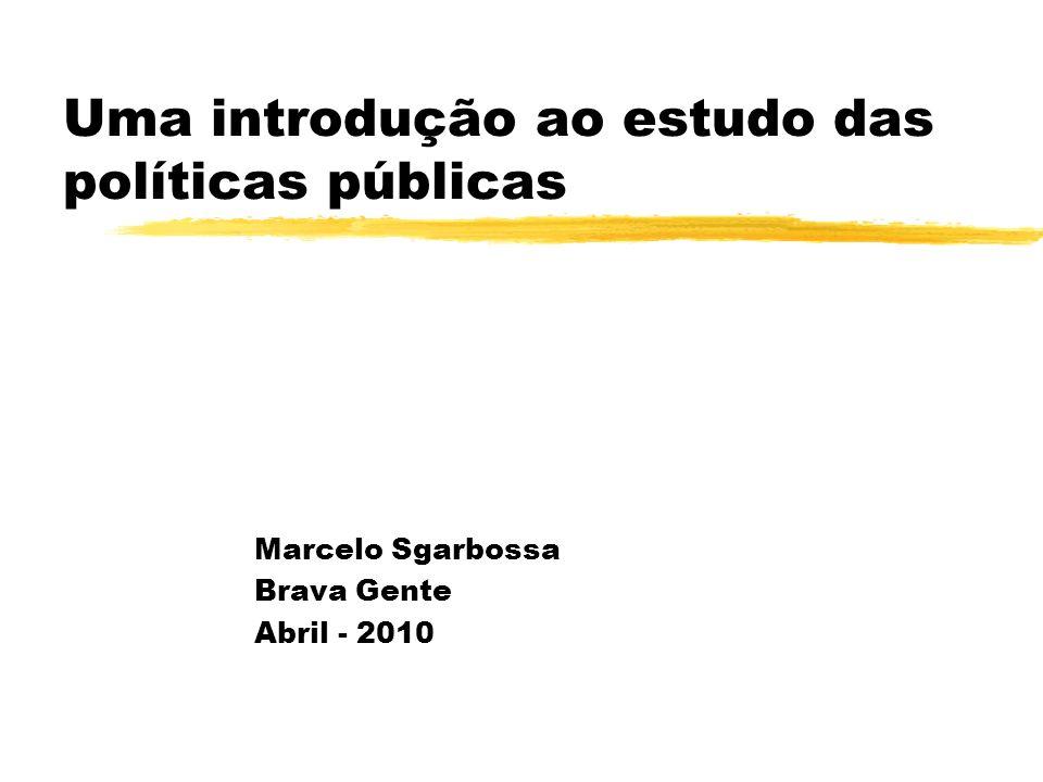 Uma introdução ao estudo das políticas públicas Marcelo Sgarbossa Brava Gente Abril - 2010