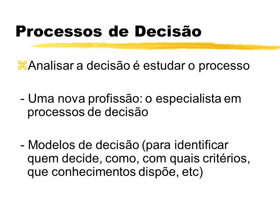 Processos de Decisão zAnalisar a decisão é estudar o processo - Uma nova profissão: o especialista em processos de decisão - Modelos de decisão (para