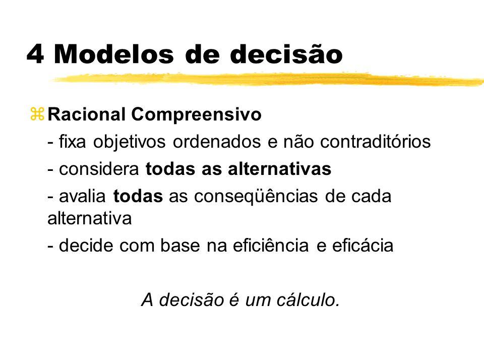 4 Modelos de decisão zRacional Compreensivo - fixa objetivos ordenados e não contraditórios - considera todas as alternativas - avalia todas as conseq