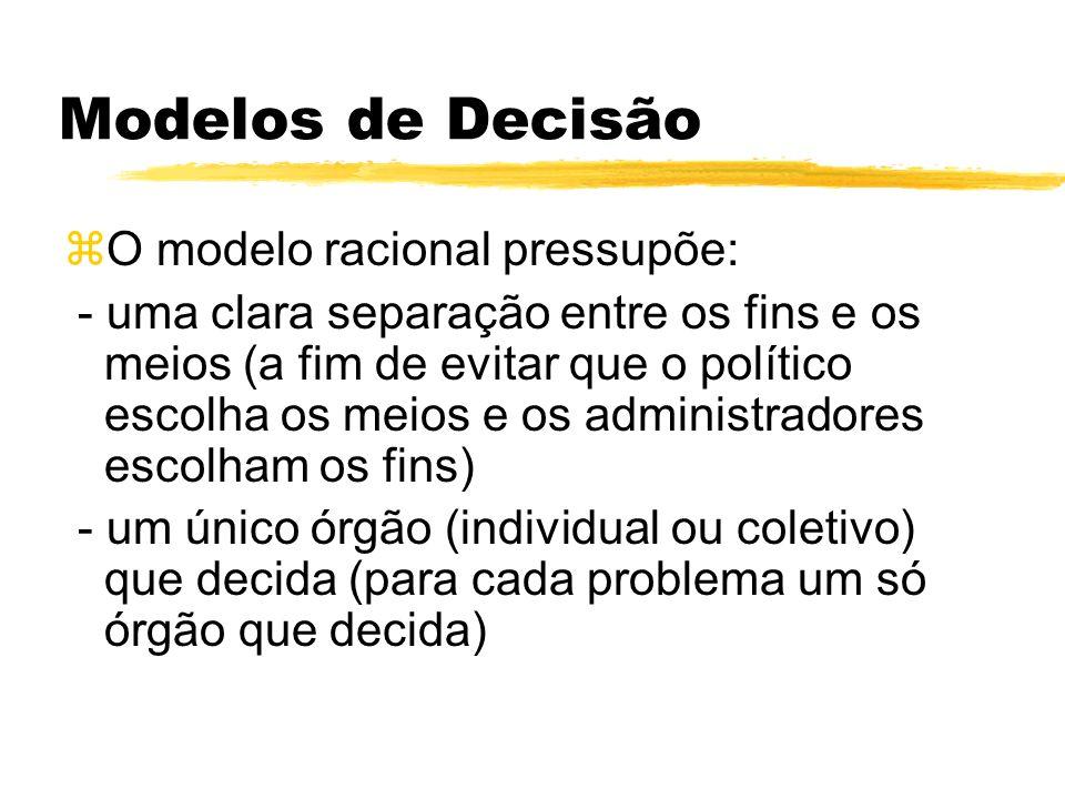Modelos de Decisão zO modelo racional pressupõe: - uma clara separação entre os fins e os meios (a fim de evitar que o político escolha os meios e os