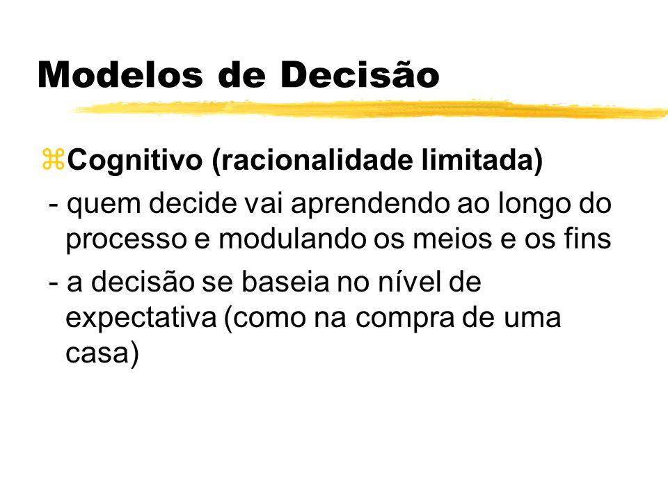 Modelos de Decisão zCognitivo (racionalidade limitada) - quem decide vai aprendendo ao longo do processo e modulando os meios e os fins - a decisão se