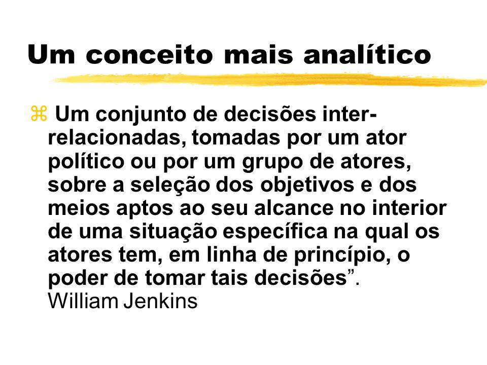 Um conceito mais analítico z Um conjunto de decisões inter- relacionadas, tomadas por um ator político ou por um grupo de atores, sobre a seleção dos