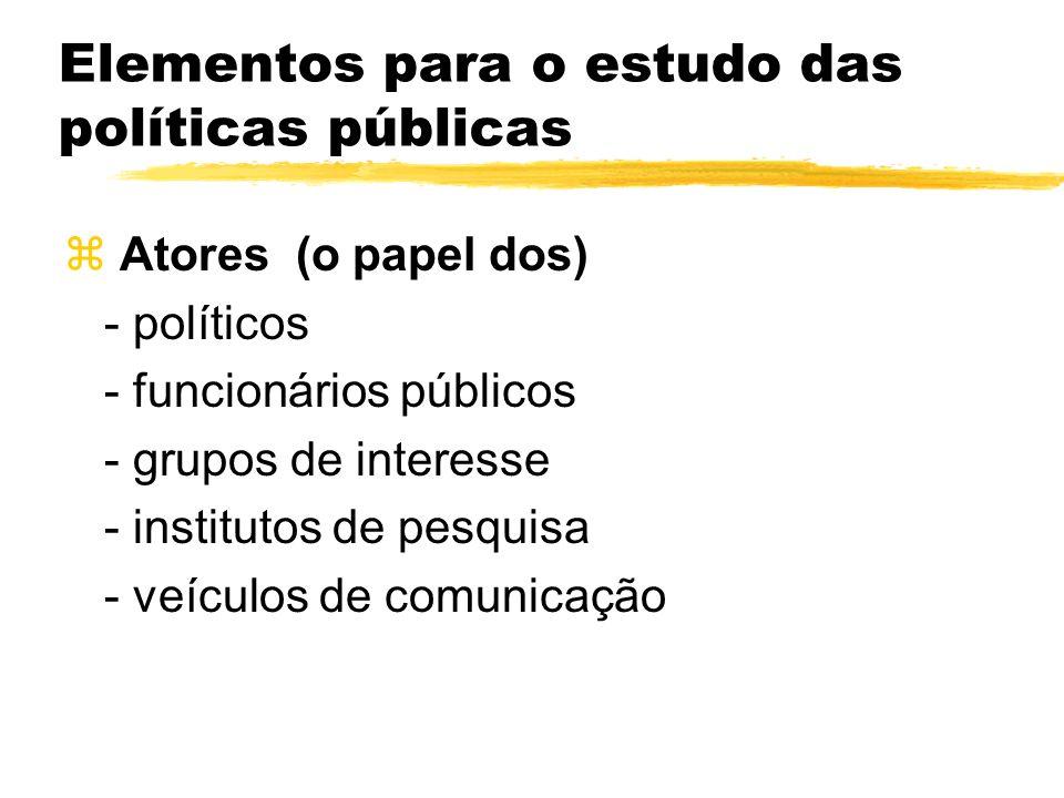 Elementos para o estudo das políticas públicas z Atores (o papel dos) - políticos - funcionários públicos - grupos de interesse - institutos de pesqui