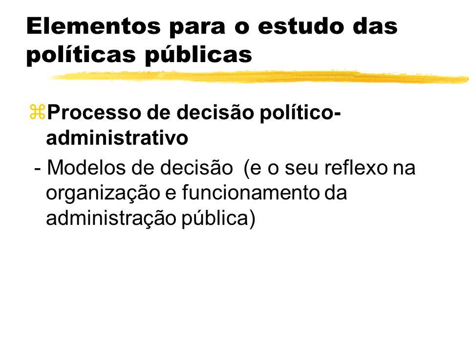 Elementos para o estudo das políticas públicas zProcesso de decisão político- administrativo - Modelos de decisão (e o seu reflexo na organização e fu