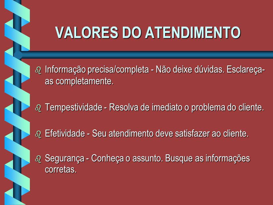 VALORES DO ATENDIMENTO b Informação precisa/completa - Não deixe dúvidas.