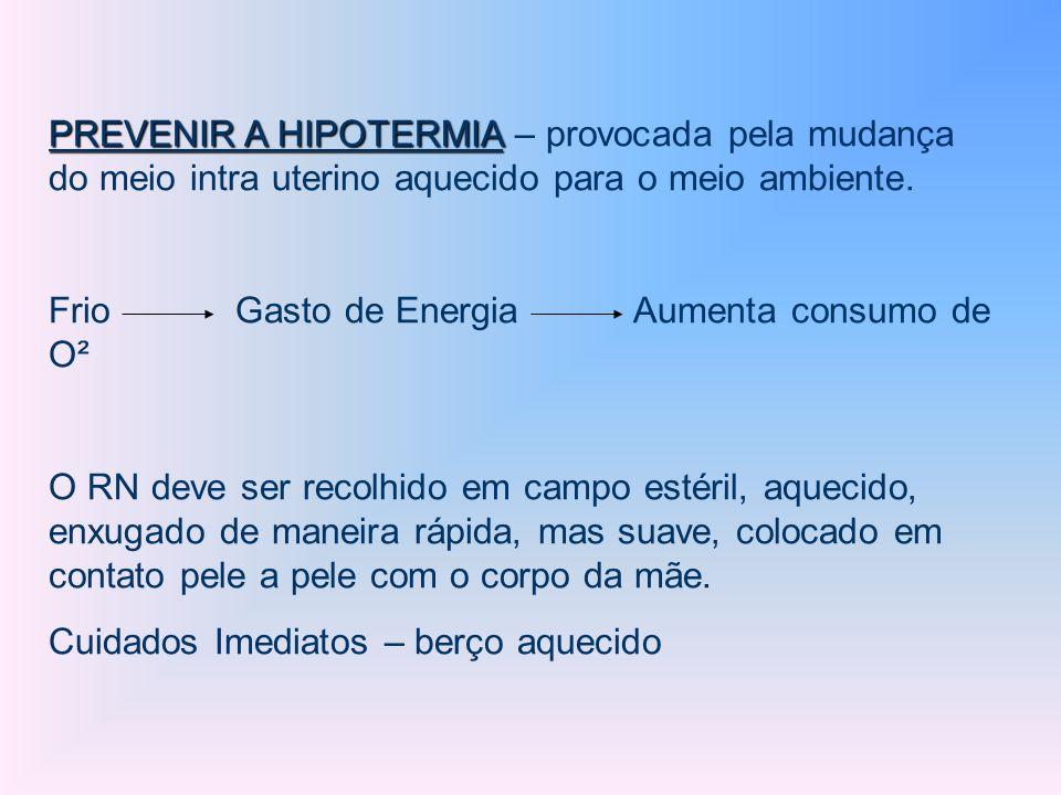 PREVENIR A HIPOTERMIA PREVENIR A HIPOTERMIA – provocada pela mudança do meio intra uterino aquecido para o meio ambiente. Frio Gasto de Energia Aument