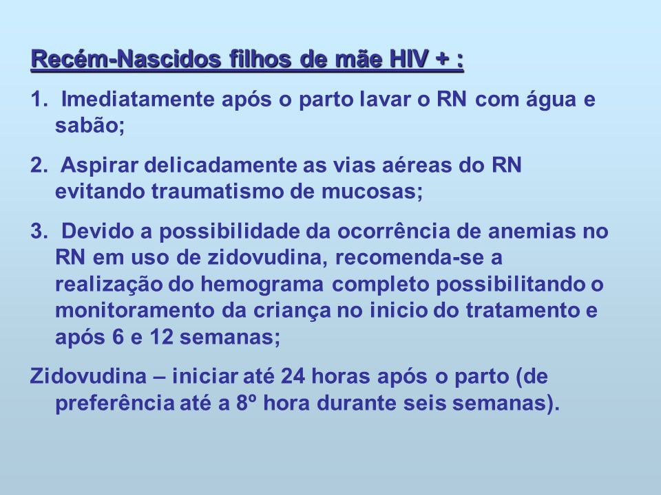 Recém-Nascidos filhos de mãe HIV + : 1. Imediatamente após o parto lavar o RN com água e sabão; 2. Aspirar delicadamente as vias aéreas do RN evitando