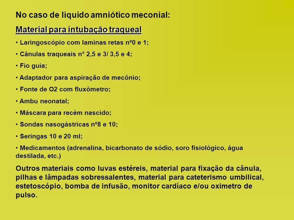 No caso de liquido amniótico meconial: Material para intubação traqueal Laringoscópio com laminas retas nº0 e 1; Cânulas traqueais n° 2,5 e 3/ 3,5 e 4