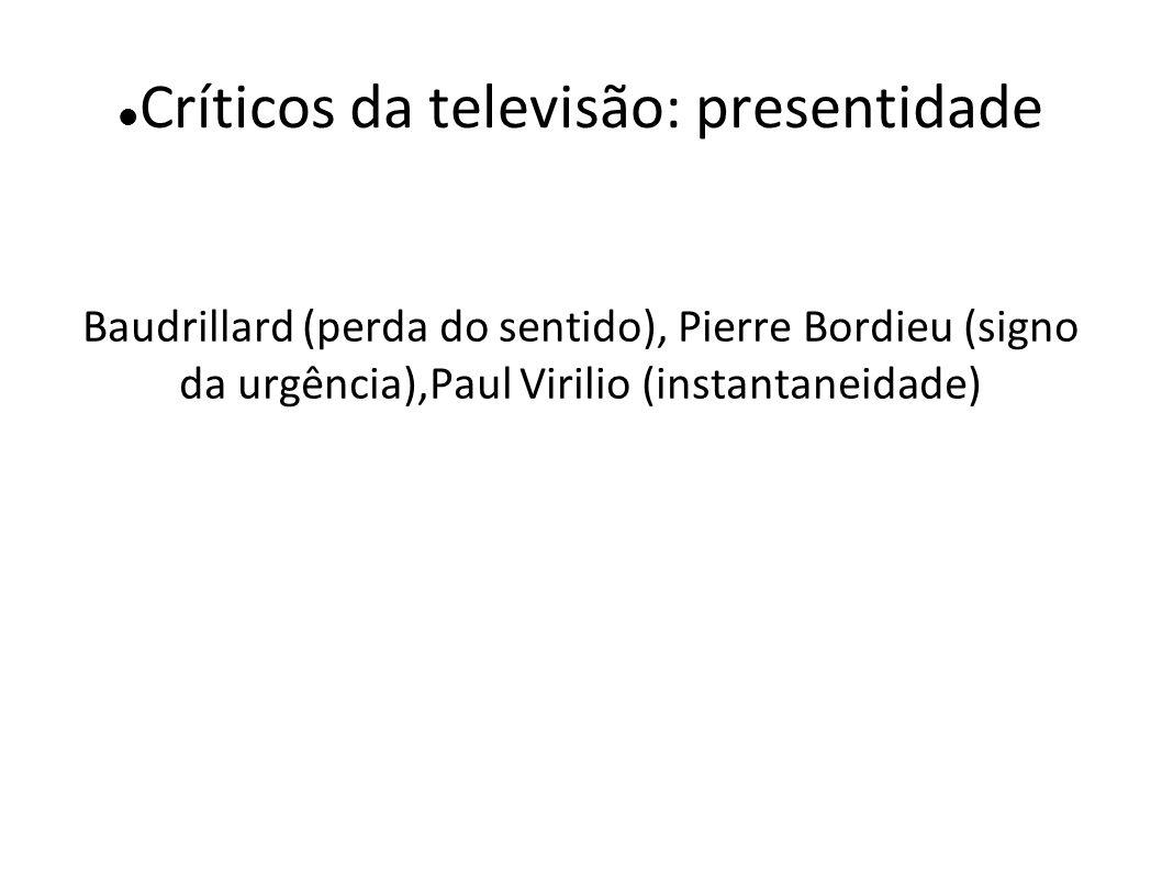 Críticos da televisão: presentidade Baudrillard (perda do sentido), Pierre Bordieu (signo da urgência),Paul Virilio (instantaneidade)