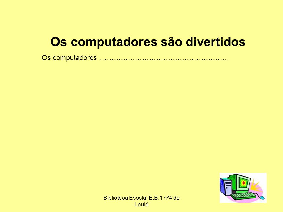 Biblioteca Escolar E.B.1 nº4 de Loulé 6 Os computadores são divertidos Os computadores ……………………………………………….