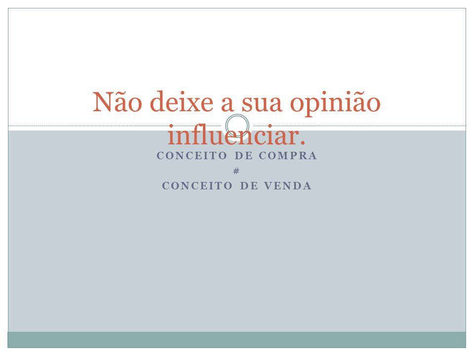 CONCEITO DE COMPRA # CONCEITO DE VENDA Não deixe a sua opinião influenciar.