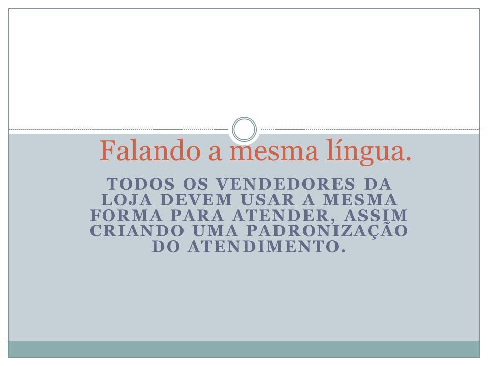 TODOS OS VENDEDORES DA LOJA DEVEM USAR A MESMA FORMA PARA ATENDER, ASSIM CRIANDO UMA PADRONIZAÇÃO DO ATENDIMENTO. Falando a mesma língua.