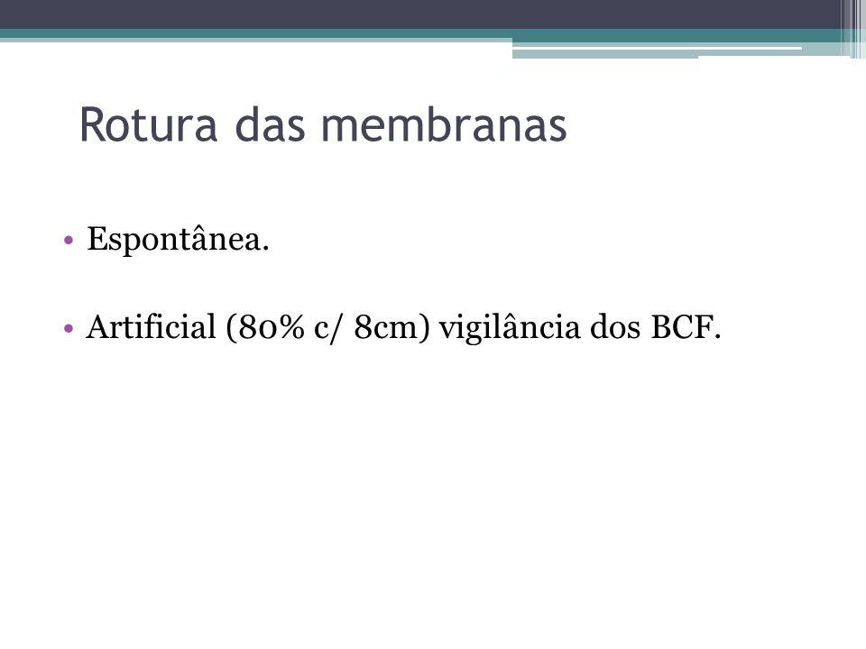 Rotura das membranas Espontânea. Artificial (80% c/ 8cm) vigilância dos BCF.