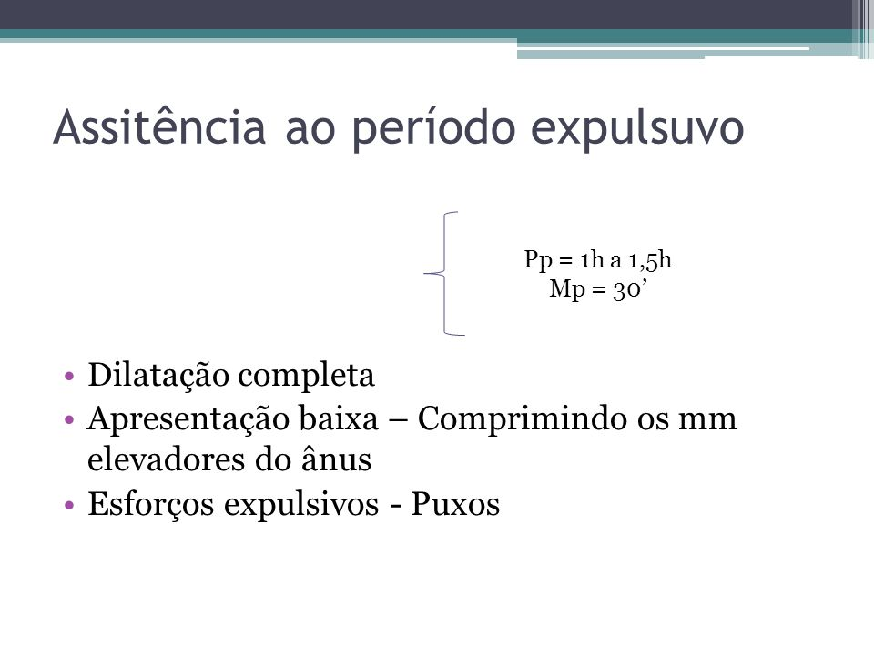 Assitência ao período expulsuvo Dilatação completa Apresentação baixa – Comprimindo os mm elevadores do ânus Esforços expulsivos - Puxos Pp = 1h a 1,5