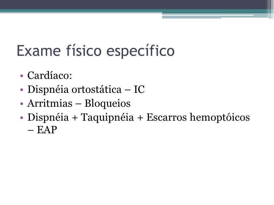 Exame físico específico Cardíaco: Dispnéia ortostática – IC Arritmias – Bloqueios Dispnéia + Taquipnéia + Escarros hemoptóicos – EAP