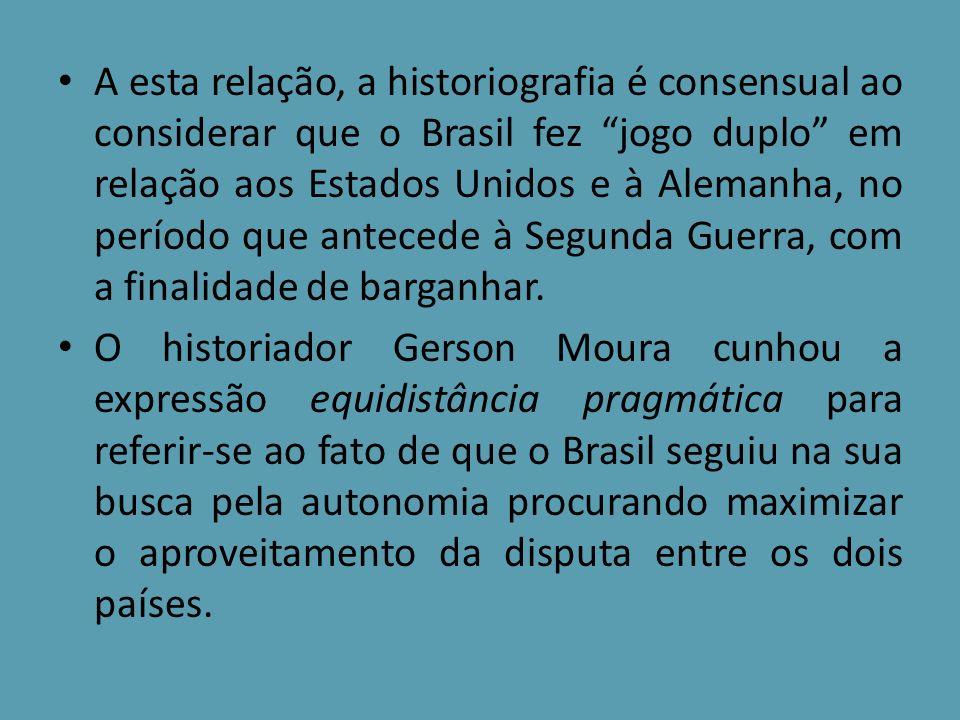 A esta relação, a historiografia é consensual ao considerar que o Brasil fez jogo duplo em relação aos Estados Unidos e à Alemanha, no período que ant