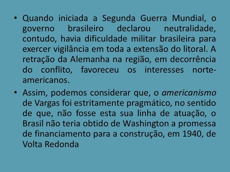Quando iniciada a Segunda Guerra Mundial, o governo brasileiro declarou neutralidade, contudo, havia dificuldade militar brasileira para exercer vigil