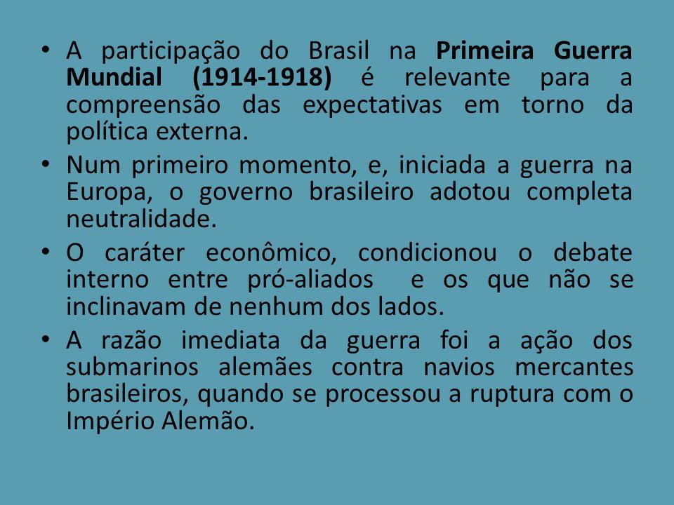 A participação do Brasil na Primeira Guerra Mundial (1914-1918) é relevante para a compreensão das expectativas em torno da política externa. Num prim