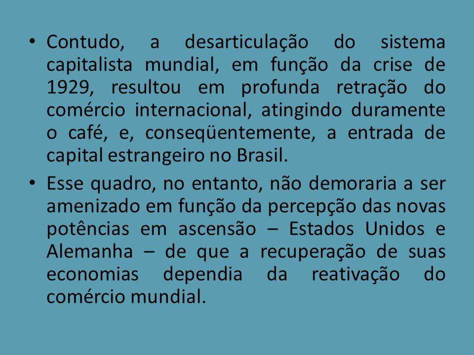 Contudo, a desarticulação do sistema capitalista mundial, em função da crise de 1929, resultou em profunda retração do comércio internacional, atingin