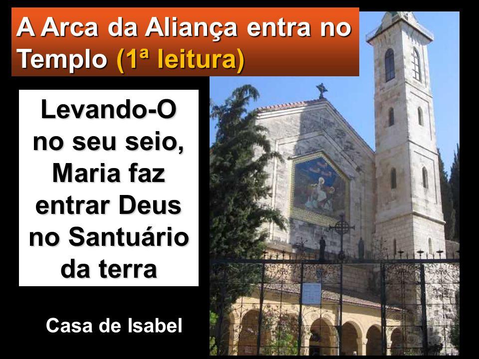 A Arca da Aliança entra no Templo (1ª leitura) Levando-O no seu seio, Maria faz entrar Deus no Santuário da terra Casa de Isabel
