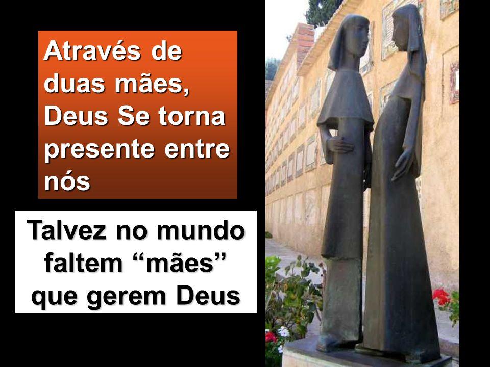 Através de duas mães, Deus Se torna presente entre nós Talvez no mundo faltem mães que gerem Deus