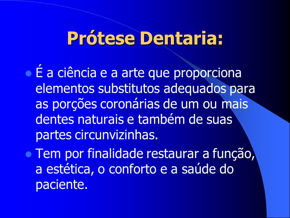 Prótese Dentaria: É a ciência e a arte que proporciona elementos substitutos adequados para as porções coronárias de um ou mais dentes naturais e tamb