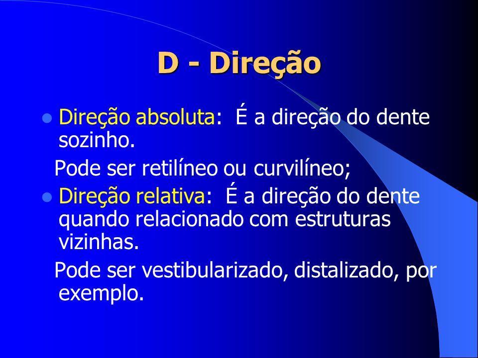 D - Direção Direção absoluta: É a direção do dente sozinho. Pode ser retilíneo ou curvilíneo; Direção relativa: É a direção do dente quando relacionad
