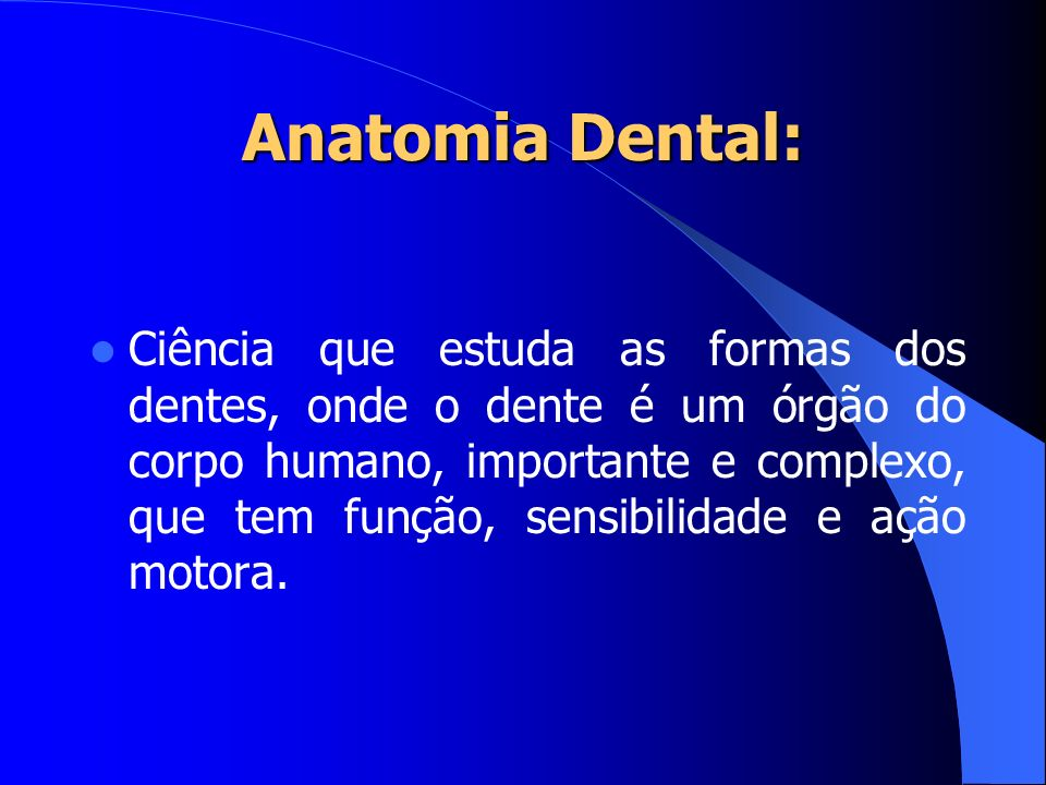 Anatomia Dental: Ciência que estuda as formas dos dentes, onde o dente é um órgão do corpo humano, importante e complexo, que tem função, sensibilidad