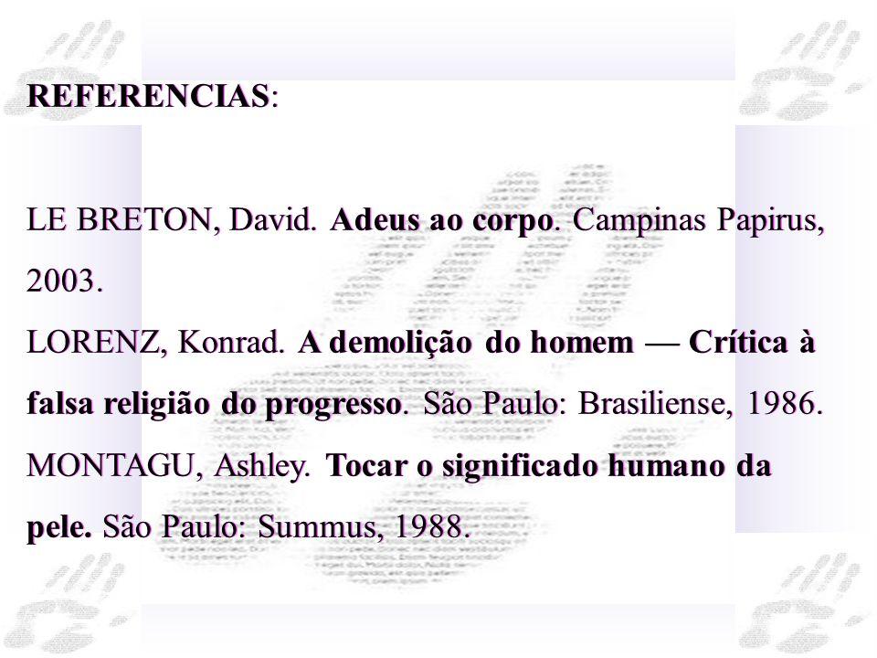 REFERENCIAS: LE BRETON, David. Adeus ao corpo. Campinas Papirus, 2003. LORENZ, Konrad. A demolição do homem Crítica à falsa religião do progresso. São