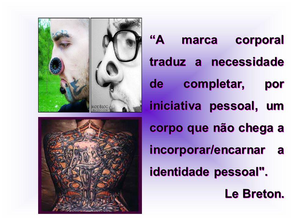 A marca corporal traduz a necessidade de completar, por iniciativa pessoal, um corpo que não chega a incorporar/encarnar a identidade pessoal