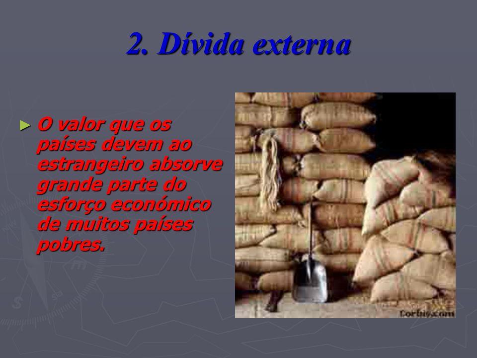 2. Dívida externa O valor que os países devem ao estrangeiro absorve grande parte do esforço económico de muitos países pobres. O valor que os países