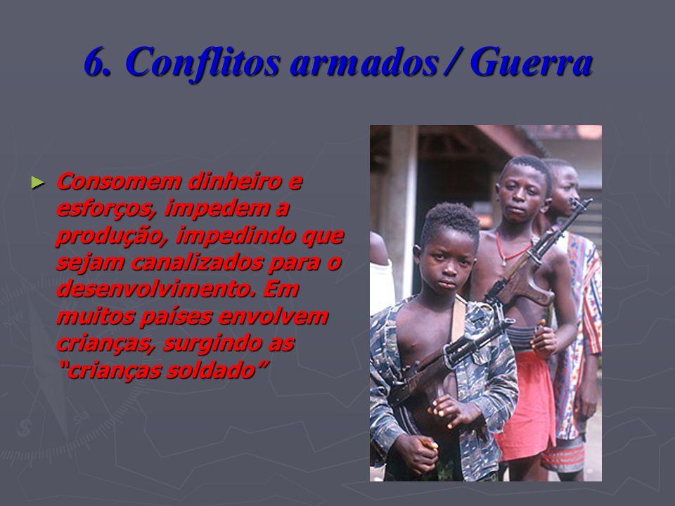 6. Conflitos armados / Guerra Consomem dinheiro e esforços, impedem a produção, impedindo que sejam canalizados para o desenvolvimento. Em muitos país