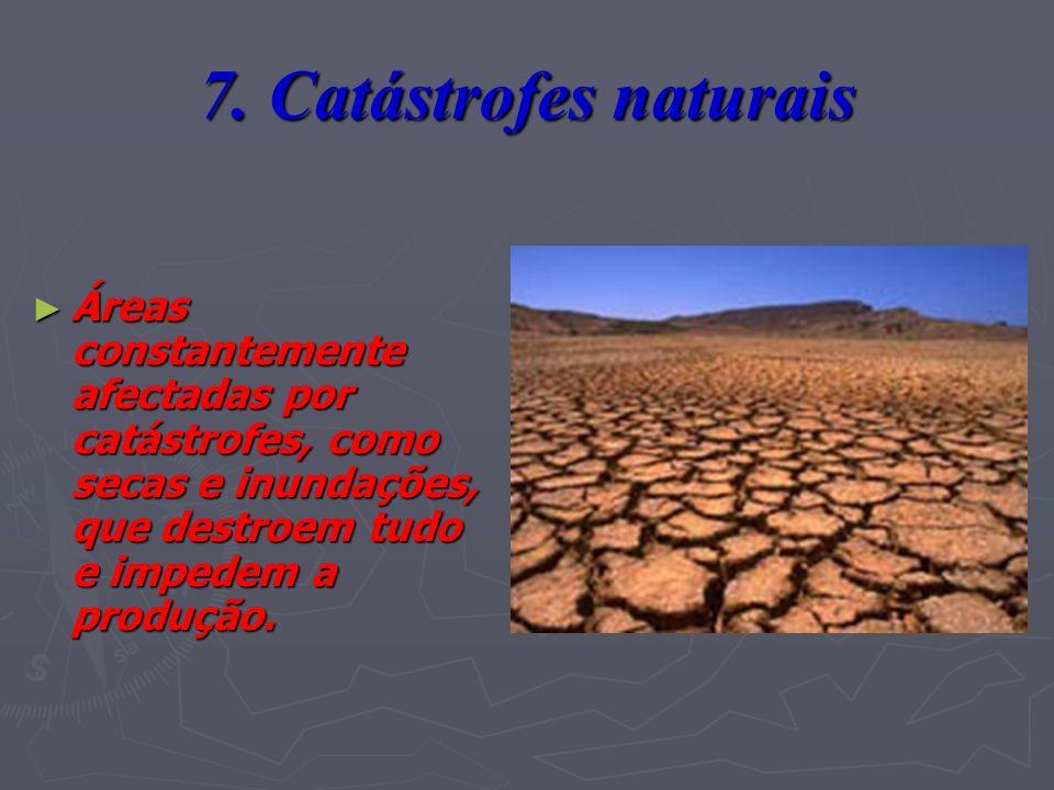 7. Catástrofes naturais Áreas constantemente afectadas por catástrofes, como secas e inundações, que destroem tudo e impedem a produção.
