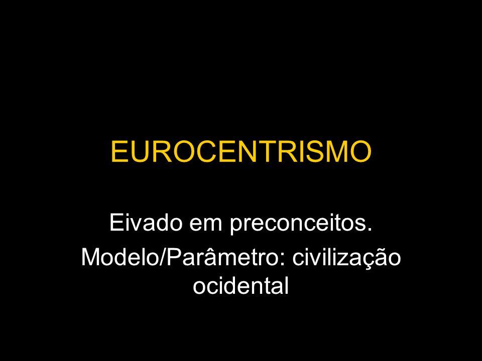 EUROCENTRISMO Eivado em preconceitos. Modelo/Parâmetro: civilização ocidental