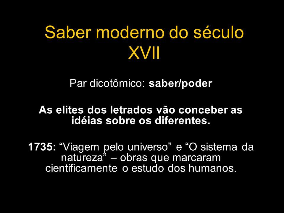 Saber moderno do século XVII Par dicotômico: saber/poder As elites dos letrados vão conceber as idéias sobre os diferentes. 1735: Viagem pelo universo
