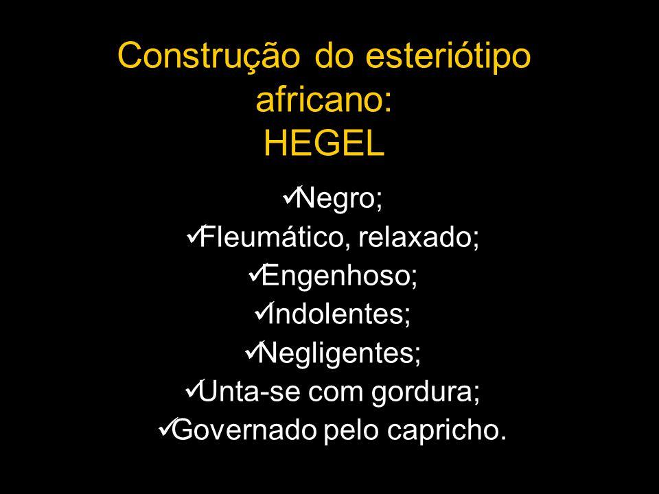 Construção do esteriótipo africano: HEGEL Negro; Fleumático, relaxado; Engenhoso; Indolentes; Negligentes; Unta-se com gordura; Governado pelo caprich