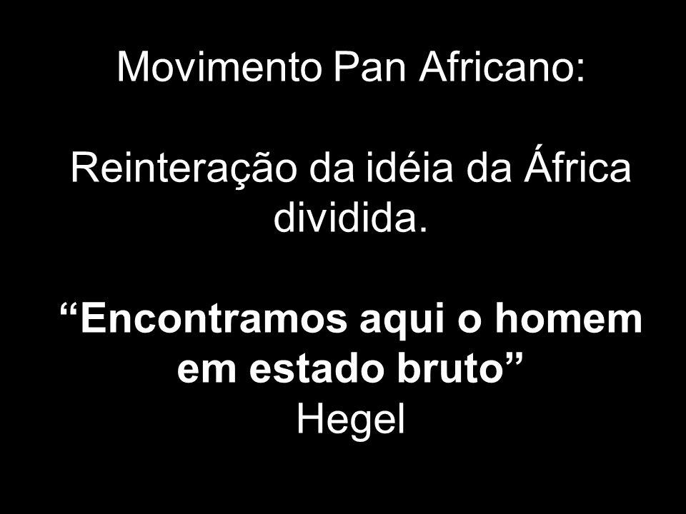Movimento Pan Africano: Reinteração da idéia da África dividida. Encontramos aqui o homem em estado bruto Hegel