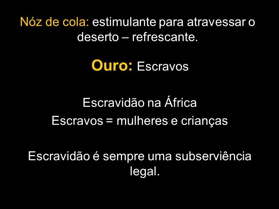 Nóz de cola: estimulante para atravessar o deserto – refrescante. Ouro: Escravos Escravidão na África Escravos = mulheres e crianças Escravidão é semp
