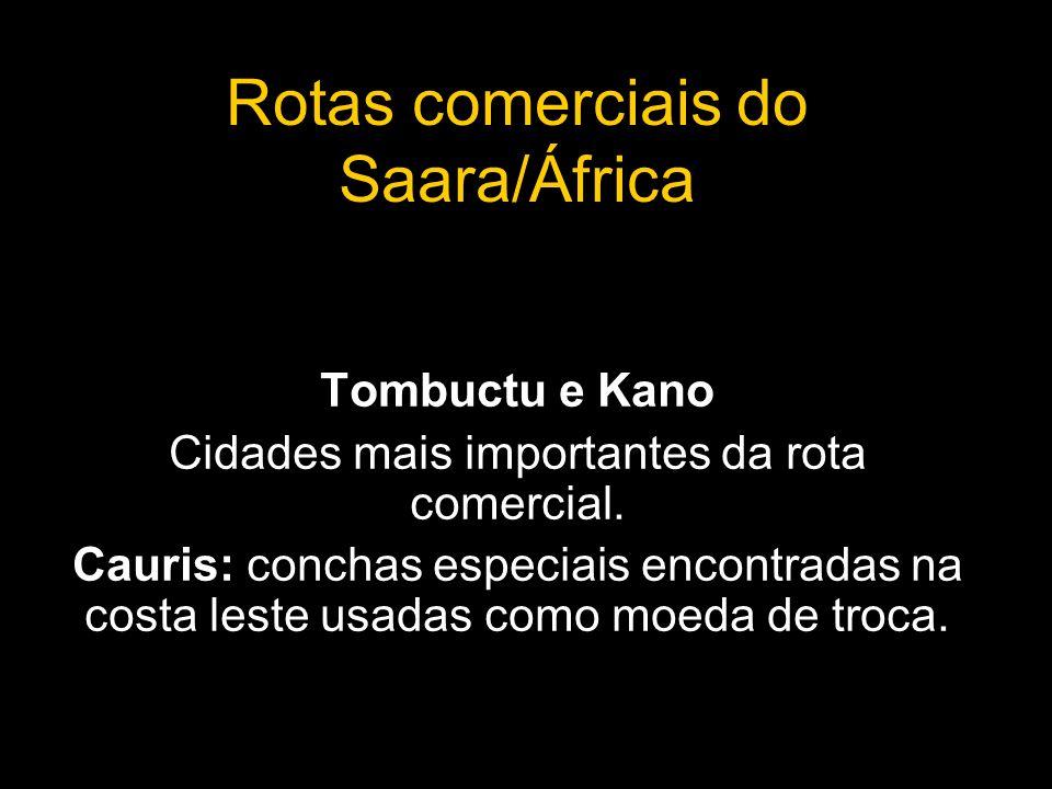 Rotas comerciais do Saara/África Tombuctu e Kano Cidades mais importantes da rota comercial. Cauris: conchas especiais encontradas na costa leste usad