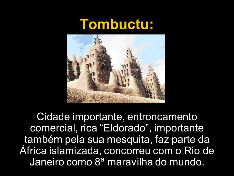 Tombuctu: Cidade importante, entroncamento comercial, rica Eldorado, importante também pela sua mesquita, faz parte da África islamizada, concorreu co